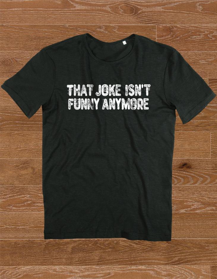 that_Joke_isnt_funny_anymore-Shirt.jpg